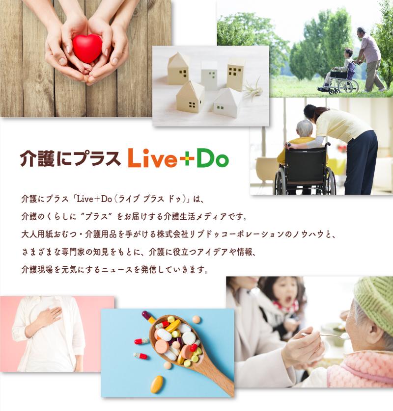 """「Live+Do(ライブ プラス ドゥ)」は、介護のくらしに""""プラス""""をお届けする介護生活メディアです。大人用紙おむつ・介護用品を手がける株式会社リブドゥコーポレーションのノウハウと、さまざまな専門家の知見をもとに、介護に役立つアイデアや情報、介護現場を元気にするニュースを発信していきます。"""